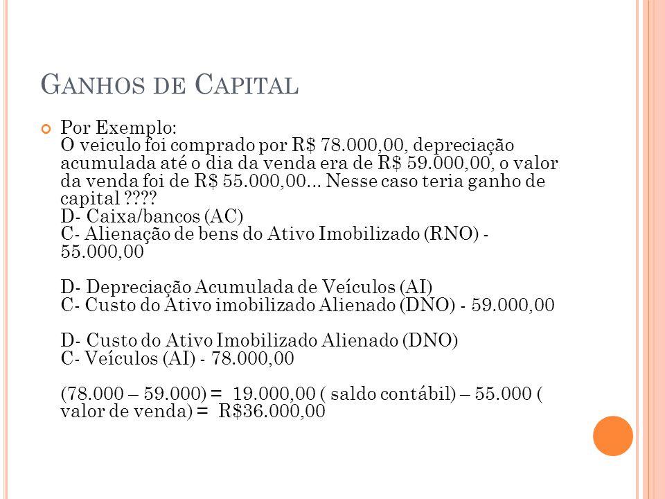 G ANHOS DE C APITAL Por Exemplo: O veiculo foi comprado por R$ 78.000,00, depreciação acumulada até o dia da venda era de R$ 59.000,00, o valor da ven
