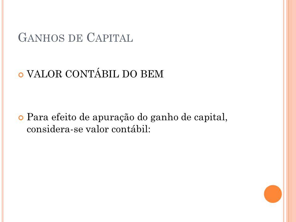 G ANHOS DE C APITAL VALOR CONTÁBIL DO BEM Para efeito de apuração do ganho de capital, considera-se valor contábil: