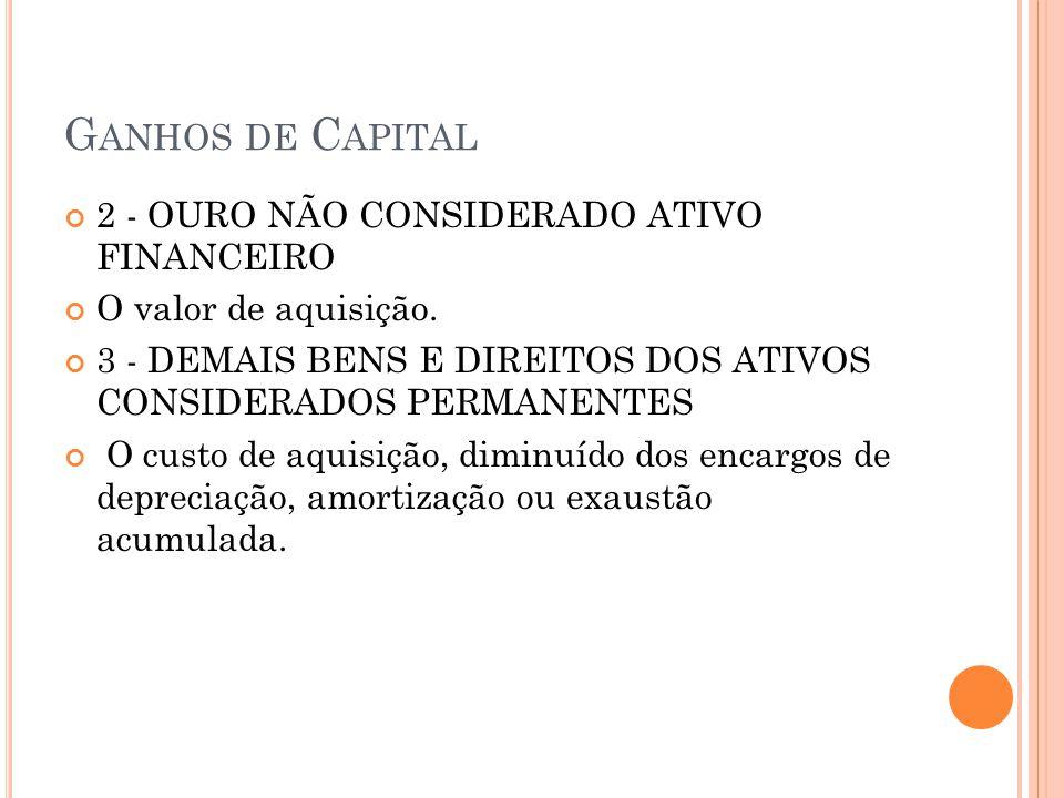 G ANHOS DE C APITAL 2 - OURO NÃO CONSIDERADO ATIVO FINANCEIRO O valor de aquisição. 3 - DEMAIS BENS E DIREITOS DOS ATIVOS CONSIDERADOS PERMANENTES O c