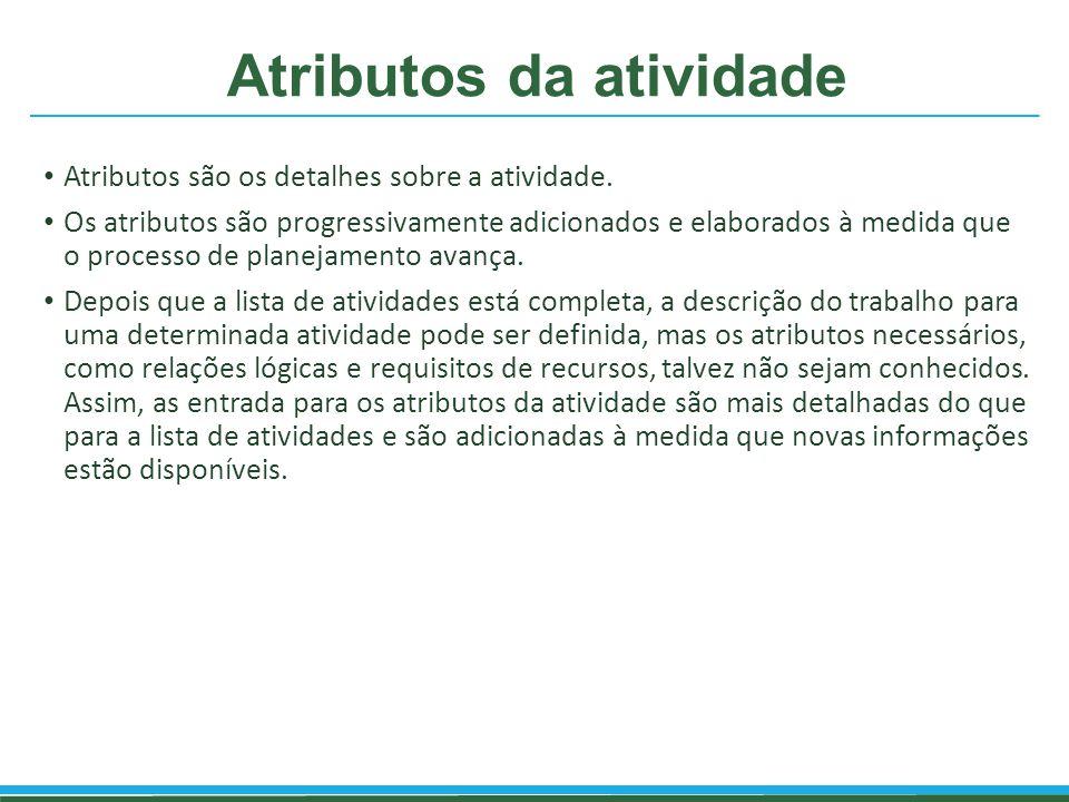 Atributos da atividade Atributos são os detalhes sobre a atividade. Os atributos são progressivamente adicionados e elaborados à medida que o processo