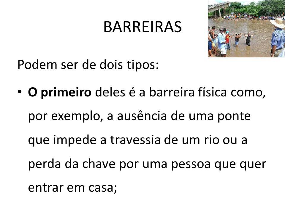 BARREIRAS Podem ser de dois tipos: O primeiro deles é a barreira física como, por exemplo, a ausência de uma ponte que impede a travessia de um rio ou a perda da chave por uma pessoa que quer entrar em casa;