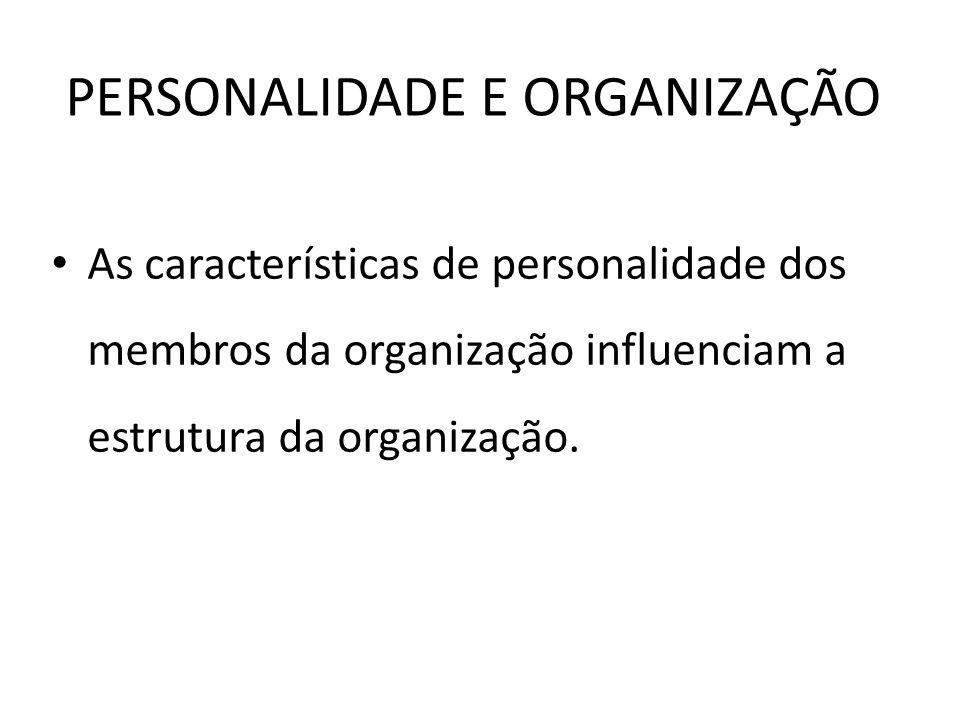 PERSONALIDADE E ORGANIZAÇÃO As características de personalidade dos membros da organização influenciam a estrutura da organização.