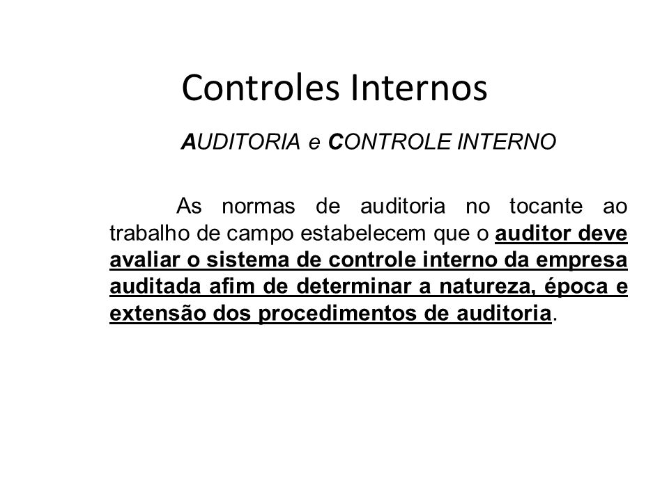 Controles Internos AUDITORIA e CONTROLE INTERNO As normas de auditoria no tocante ao trabalho de campo estabelecem que o auditor deve avaliar o sistema de controle interno da empresa auditada afim de determinar a natureza, época e extensão dos procedimentos de auditoria.