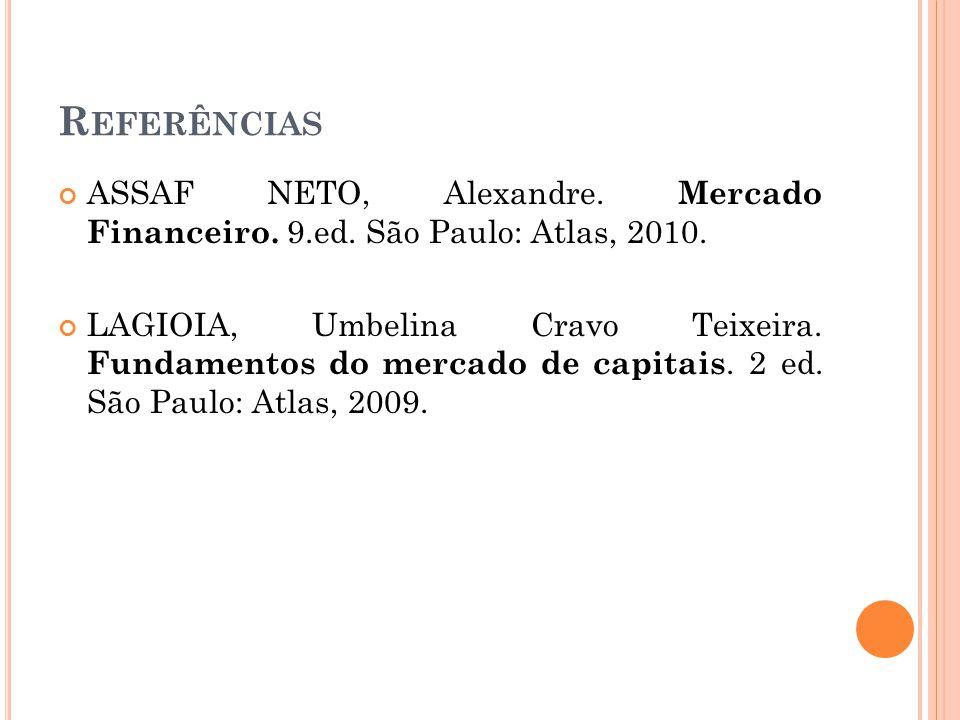 R EFERÊNCIAS ASSAF NETO, Alexandre. Mercado Financeiro. 9.ed. São Paulo: Atlas, 2010. LAGIOIA, Umbelina Cravo Teixeira. Fundamentos do mercado de capi