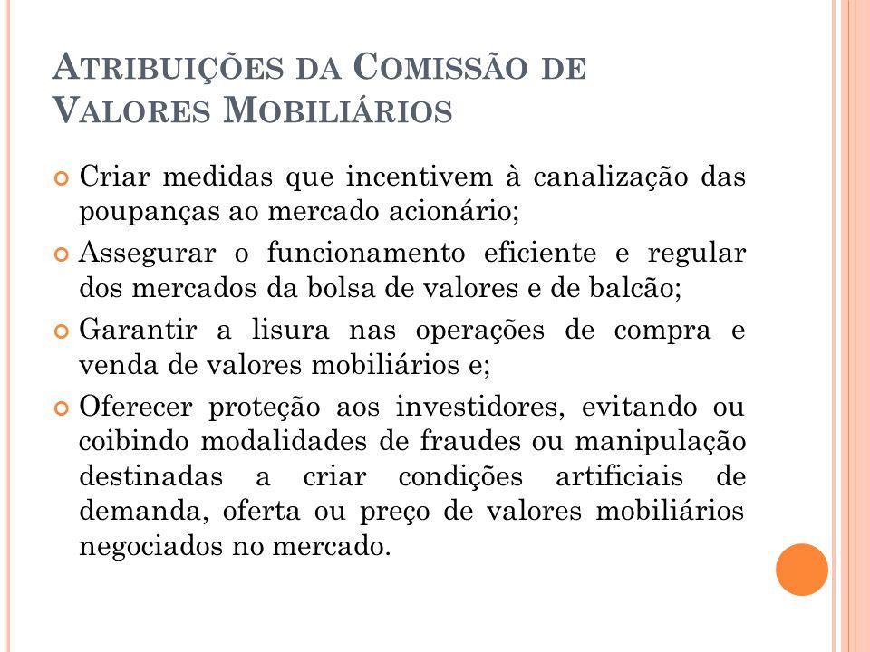 A TRIBUIÇÕES DA C OMISSÃO DE V ALORES M OBILIÁRIOS Criar medidas que incentivem à canalização das poupanças ao mercado acionário; Assegurar o funciona