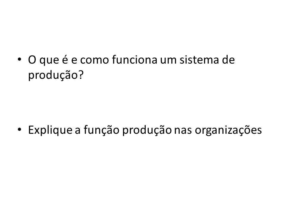 O que é e como funciona um sistema de produção? Explique a função produção nas organizações