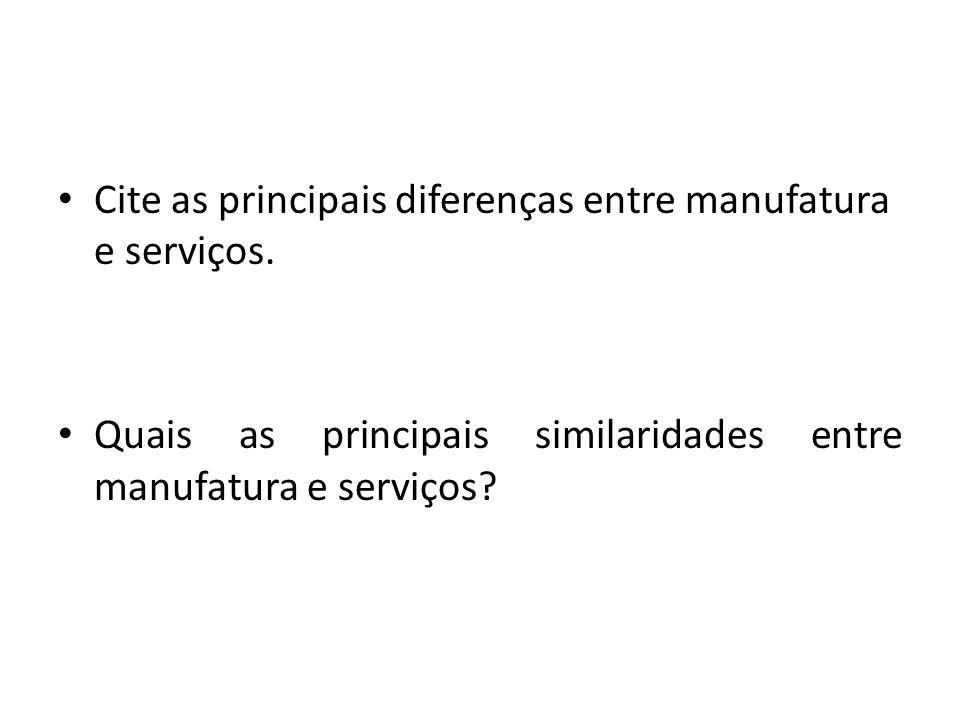 Cite as principais diferenças entre manufatura e serviços. Quais as principais similaridades entre manufatura e serviços?
