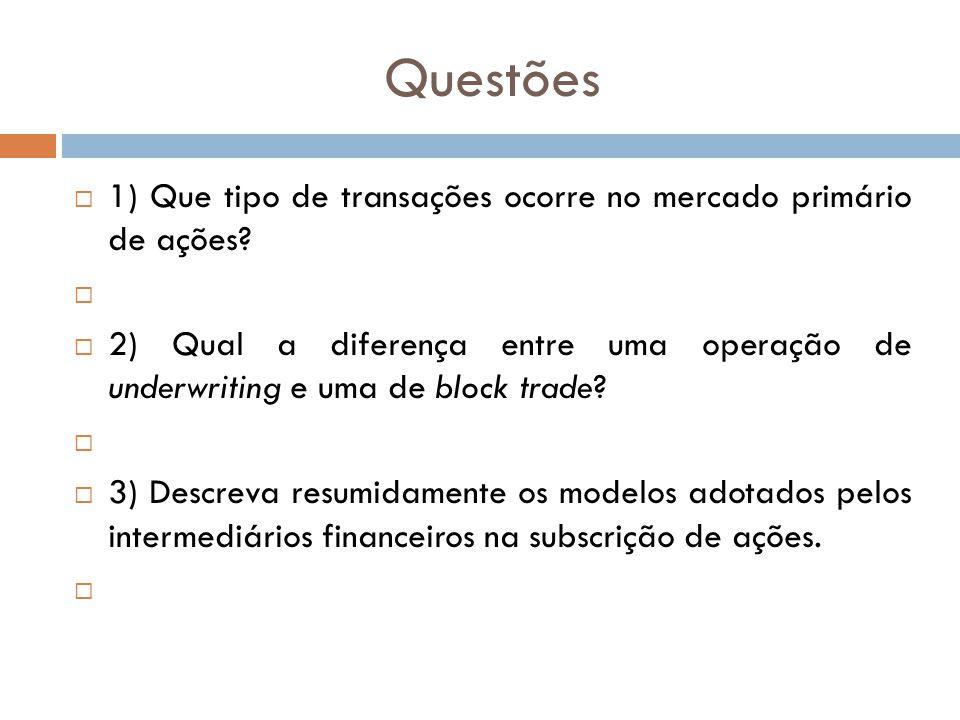 Questões 1) Que tipo de transações ocorre no mercado primário de ações? 2) Qual a diferença entre uma operação de underwriting e uma de block trade? 3