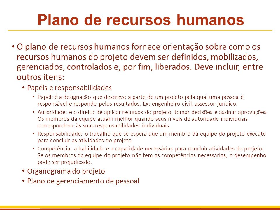 Plano de recursos humanos O plano de recursos humanos fornece orientação sobre como os recursos humanos do projeto devem ser definidos, mobilizados, g