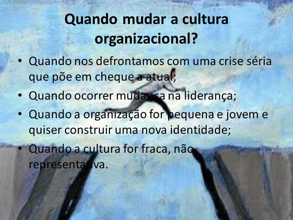 Quando mudar a cultura organizacional? Quando nos defrontamos com uma crise séria que põe em cheque a atual; Quando ocorrer mudança na liderança; Quan