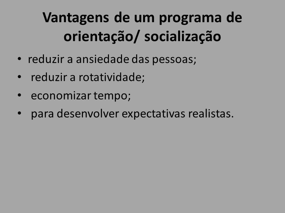 Vantagens de um programa de orientação/ socialização reduzir a ansiedade das pessoas; reduzir a rotatividade; economizar tempo; para desenvolver expec