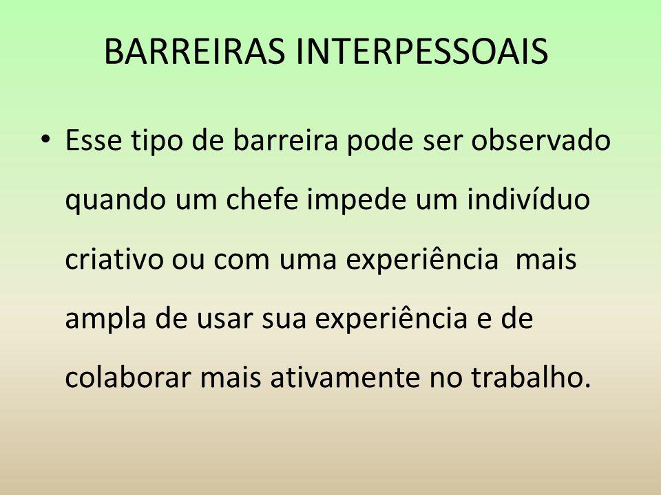 BARREIRAS INTERPESSOAIS Esse tipo de barreira pode ser observado quando um chefe impede um indivíduo criativo ou com uma experiência mais ampla de usa