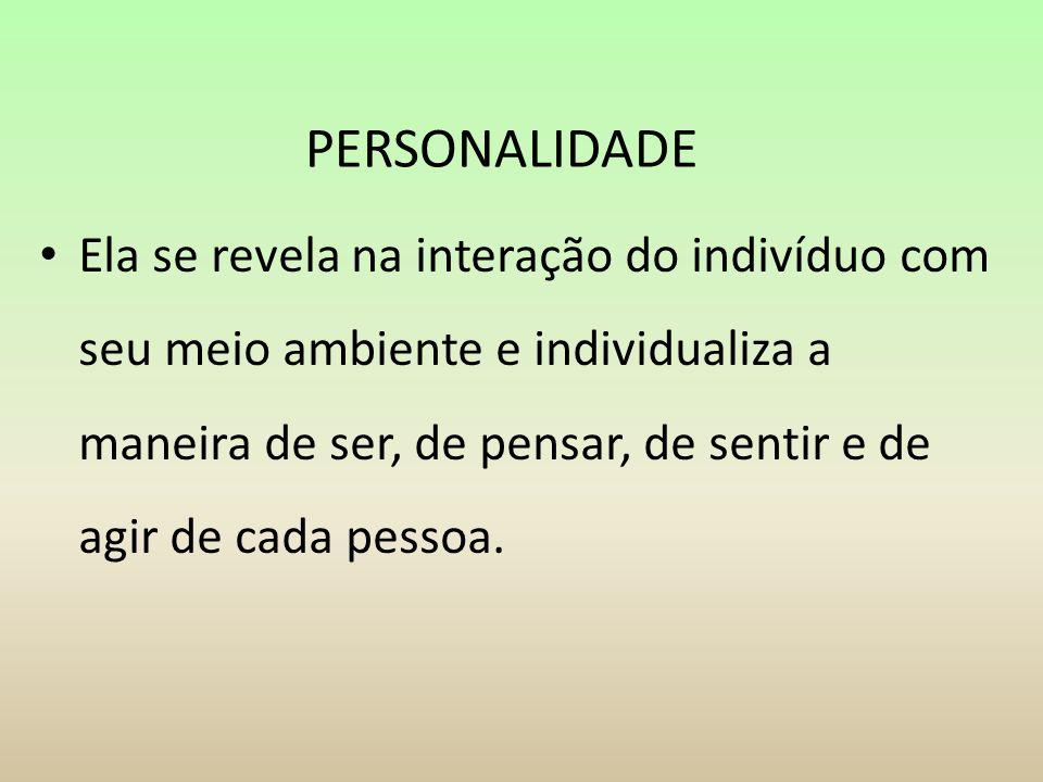 PERSONALIDADE Ela se revela na interação do indivíduo com seu meio ambiente e individualiza a maneira de ser, de pensar, de sentir e de agir de cada p