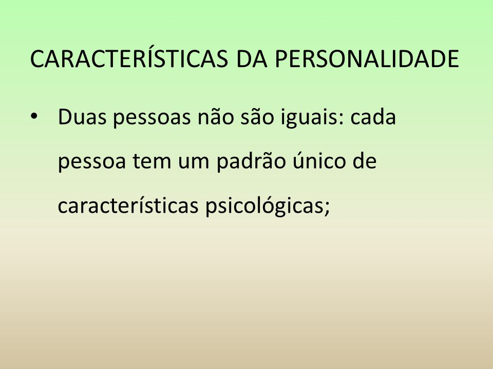 CARACTERÍSTICAS DA PERSONALIDADE Duas pessoas não são iguais: cada pessoa tem um padrão único de características psicológicas;