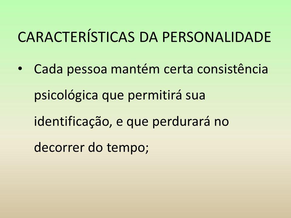 CARACTERÍSTICAS DA PERSONALIDADE Cada pessoa mantém certa consistência psicológica que permitirá sua identificação, e que perdurará no decorrer do tem