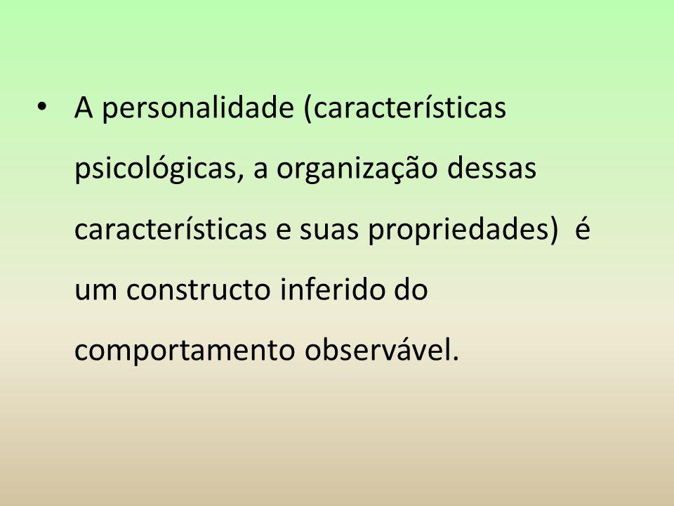 A personalidade (características psicológicas, a organização dessas características e suas propriedades) é um constructo inferido do comportamento obs