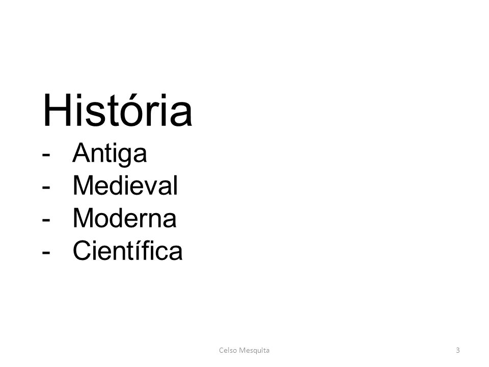 3 História -Antiga -Medieval -Moderna -Científica