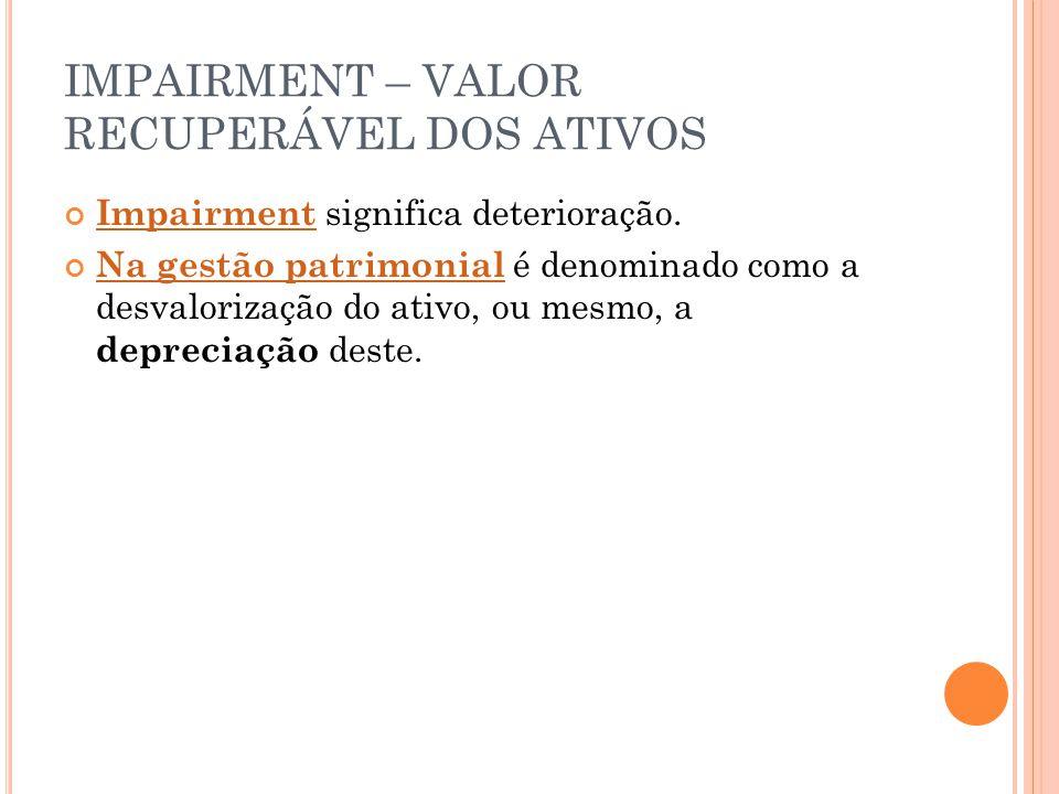 IMPAIRMENT – VALOR RECUPERÁVEL DOS ATIVOS Impairment significa deterioração.