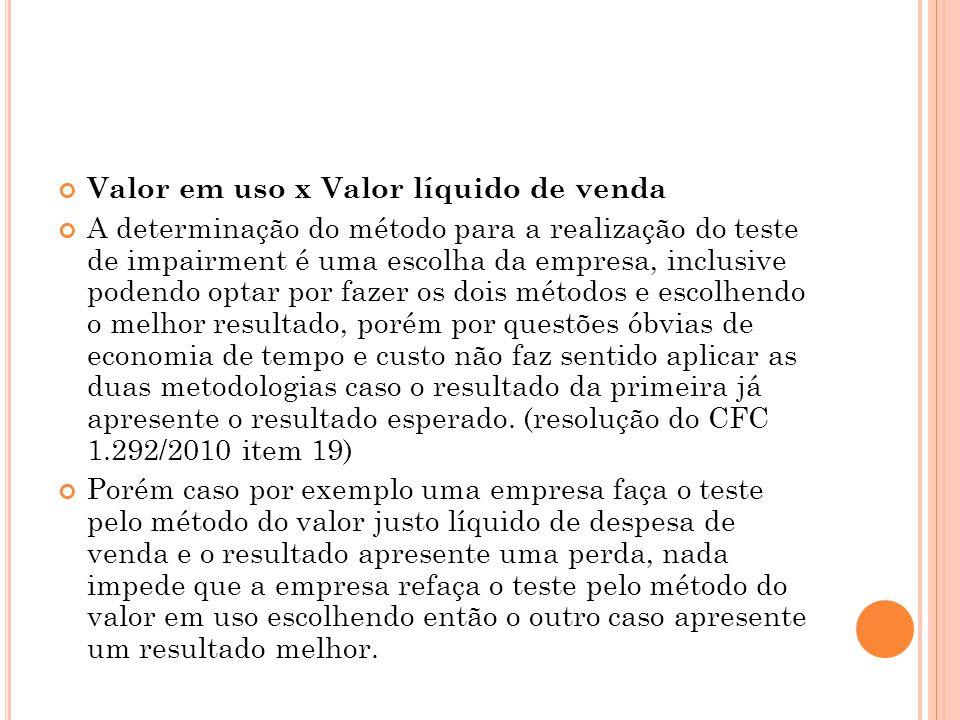 Valor em uso x Valor líquido de venda A determinação do método para a realização do teste de impairment é uma escolha da empresa, inclusive podendo op