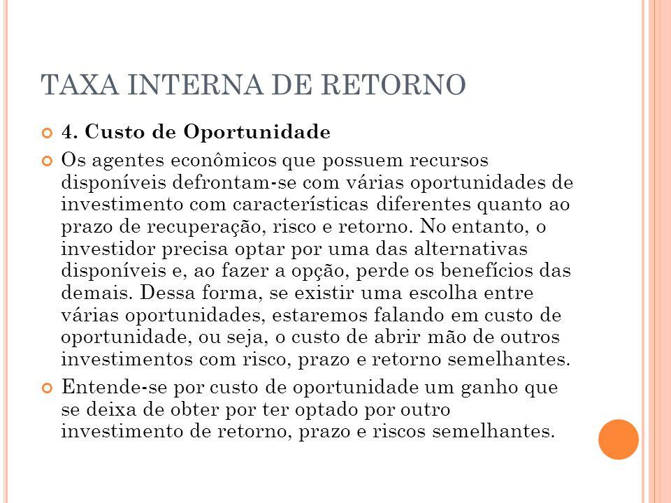 TAXA INTERNA DE RETORNO 4. Custo de Oportunidade Os agentes econômicos que possuem recursos disponíveis defrontam-se com várias oportunidades de inves