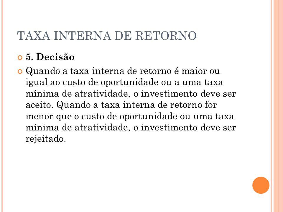 TAXA INTERNA DE RETORNO 5. Decisão Quando a taxa interna de retorno é maior ou igual ao custo de oportunidade ou a uma taxa mínima de atratividade, o