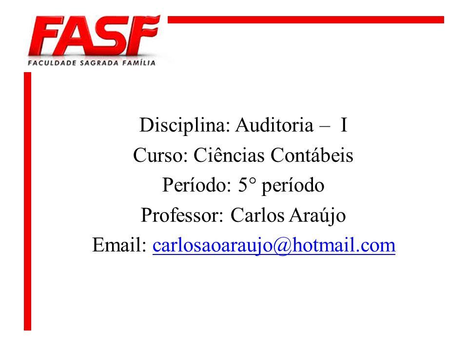 Disciplina: Auditoria – I Curso: Ciências Contábeis Período: 5° período Professor: Carlos Araújo Email: carlosaoaraujo@hotmail.comcarlosaoaraujo@hotma