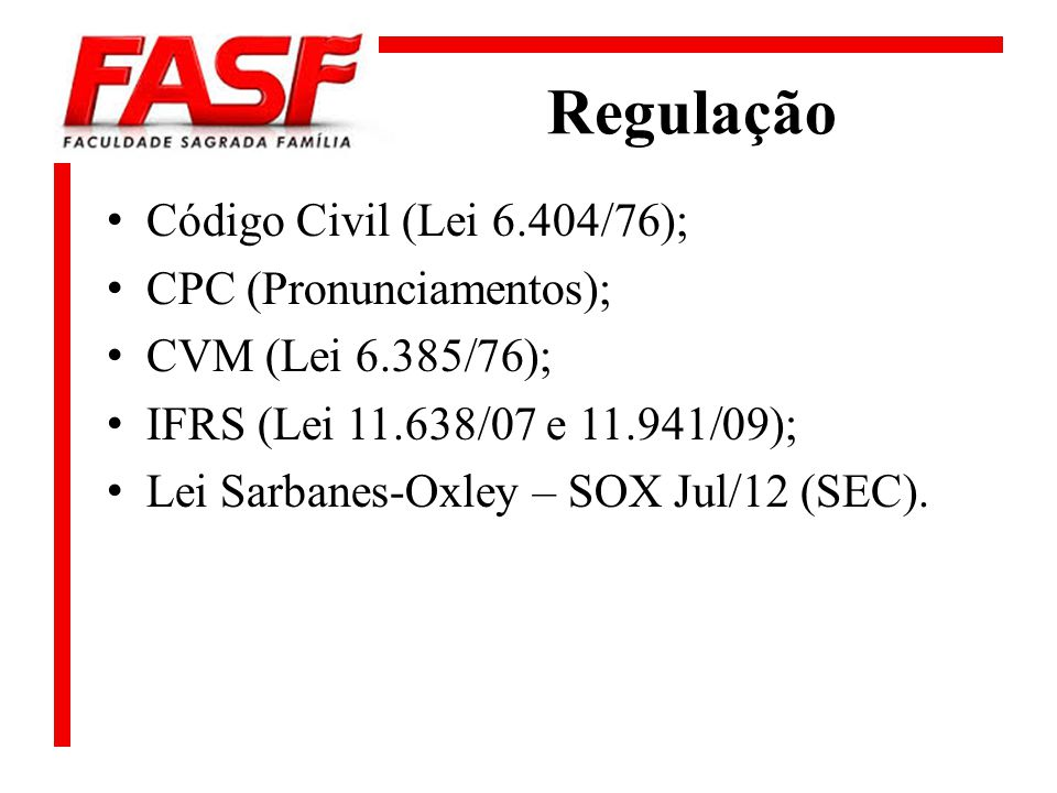 Regulação Código Civil (Lei 6.404/76); CPC (Pronunciamentos); CVM (Lei 6.385/76); IFRS (Lei 11.638/07 e 11.941/09); Lei Sarbanes-Oxley – SOX Jul/12 (S