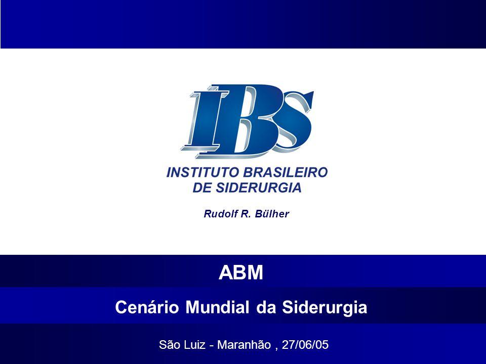 Cenário Mundial da Siderurgia São Luiz - Maranhão, 27/06/05 ABM Rudolf R. Bülher