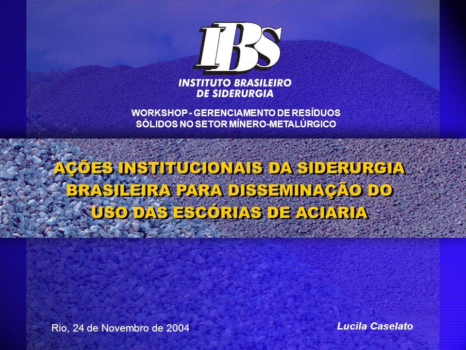 AÇÕES INSTITUCIONAIS DA SIDERURGIA BRASILEIRA PARA DISSEMINAÇÃO DO USO DAS ESCÓRIAS DE ACIARIA Rio, 24 de Novembro de 2004 Lucila Caselato WORKSHOP -