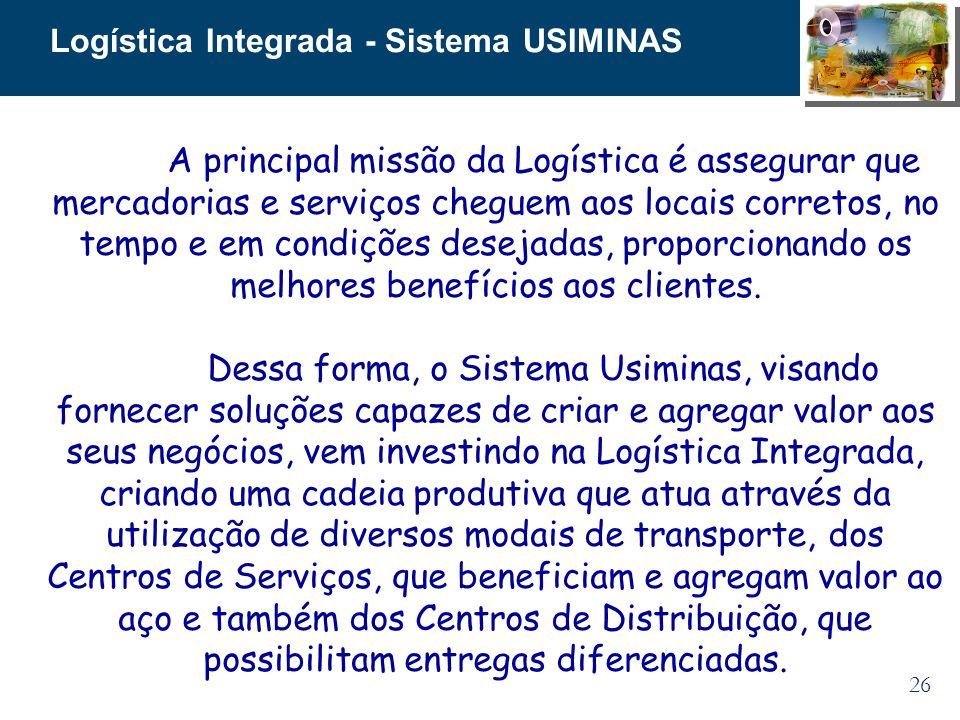 26 Logística Integrada - Sistema USIMINAS A principal missão da Logística é assegurar que mercadorias e serviços cheguem aos locais corretos, no tempo