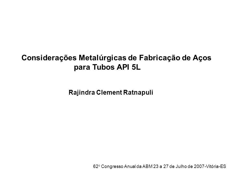 Considerações Metalúrgicas de Fabricação de Aços para Tubos API 5L Rajindra Clement Ratnapuli 62 o Congresso Anual da ABM 23 a 27 de Julho de 2007-Vit