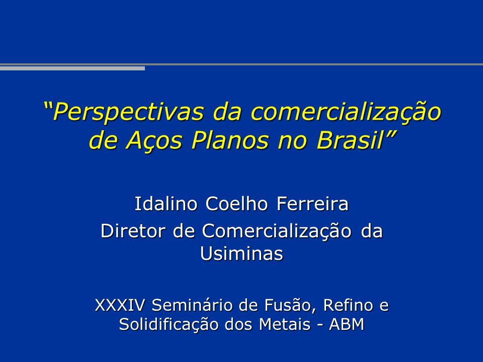 Perspectivas da comercialização de Aços Planos no Brasil Idalino Coelho Ferreira Diretor de Comercialização da Usiminas XXXIV Seminário de Fusão, Refi