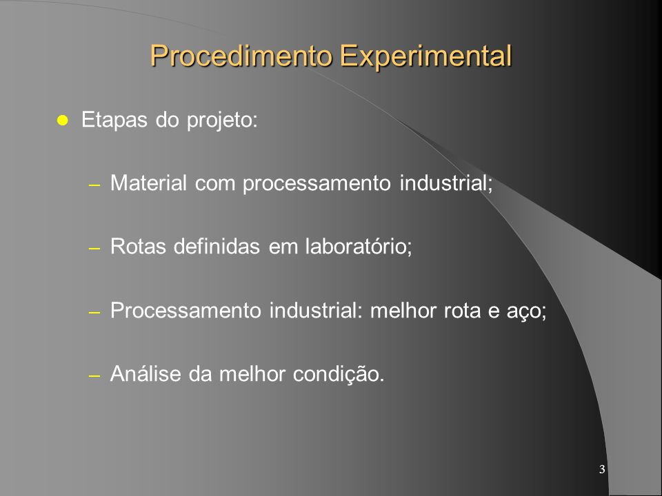 3 Procedimento Experimental Etapas do projeto: – Material com processamento industrial; – Rotas definidas em laboratório; – Processamento industrial: melhor rota e aço; – Análise da melhor condição.