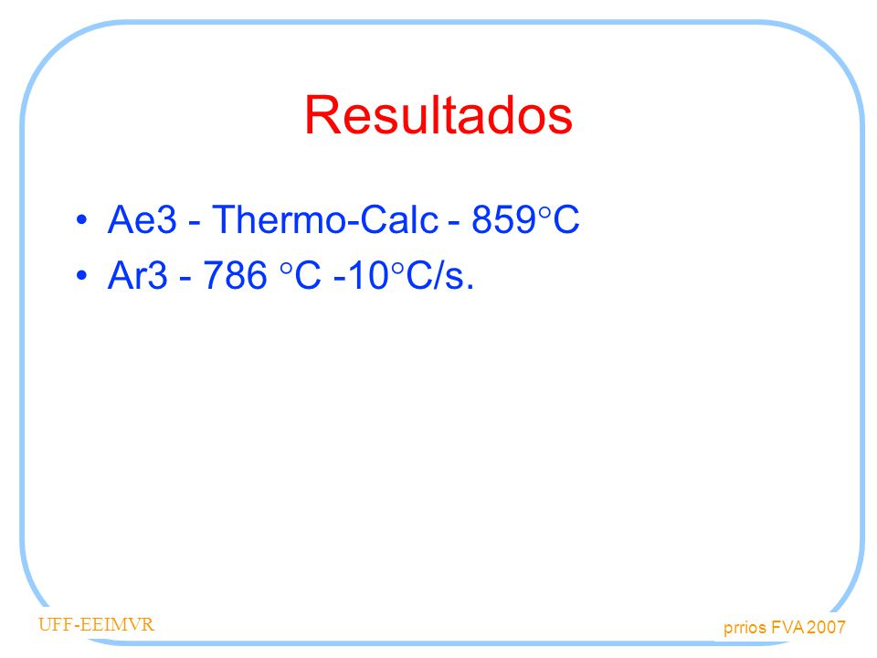 prrios FVA 2007 UFF-EEIMVR Resultados Ae3 - Thermo-Calc - 859 C Ar3 - 786 C -10 C/s.