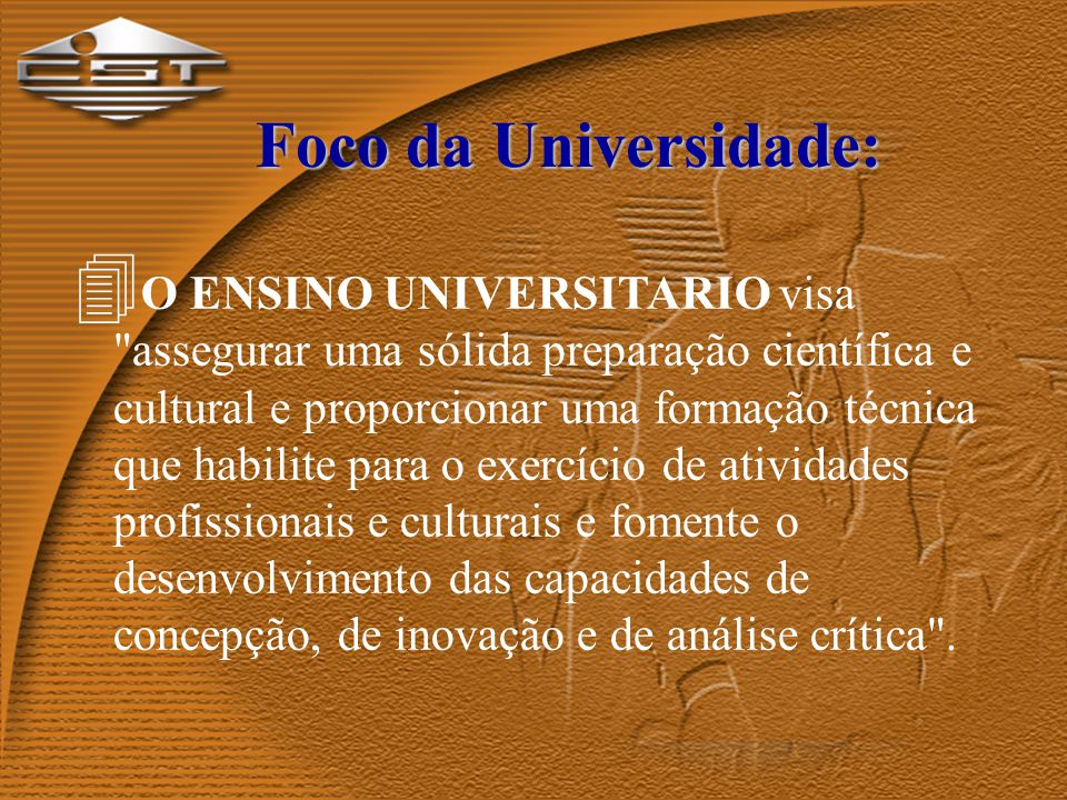 Foco da Universidade: 4 O ENSINO UNIVERSITARIO visa assegurar uma sólida preparação científica e cultural e proporcionar uma formação técnica que habilite para o exercício de atividades profissionais e culturais e fomente o desenvolvimento das capacidades de concepção, de inovação e de análise crítica .