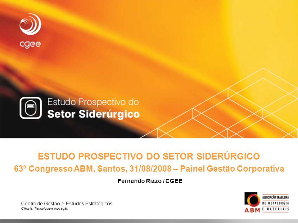 Centro de Gestão e Estudos Estratégicos Ciência, Tecnologia e Inovação ESTUDO PROSPECTIVO DO SETOR SIDERÚRGICO 63º Congresso ABM, Santos, 31/08/2008 –