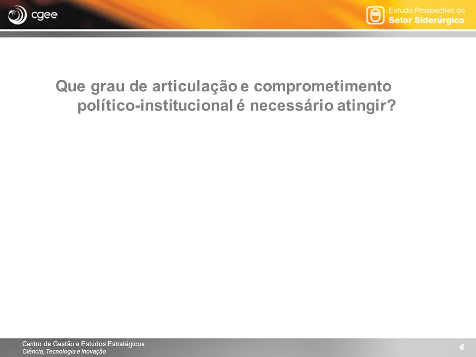 Centro de Gestão e Estudos Estratégicos Ciência, Tecnologia e Inovação 6 Que grau de articulação e comprometimento político-institucional é necessário atingir?