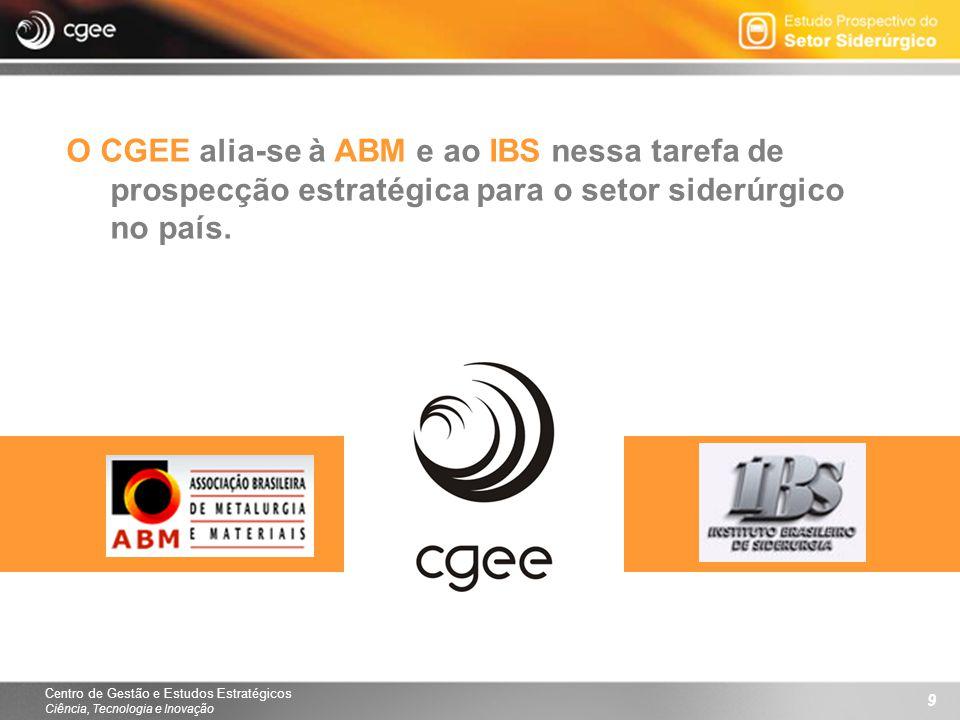 Centro de Gestão e Estudos Estratégicos Ciência, Tecnologia e Inovação 9 O CGEE alia-se à ABM e ao IBS nessa tarefa de prospecção estratégica para o setor siderúrgico no país.