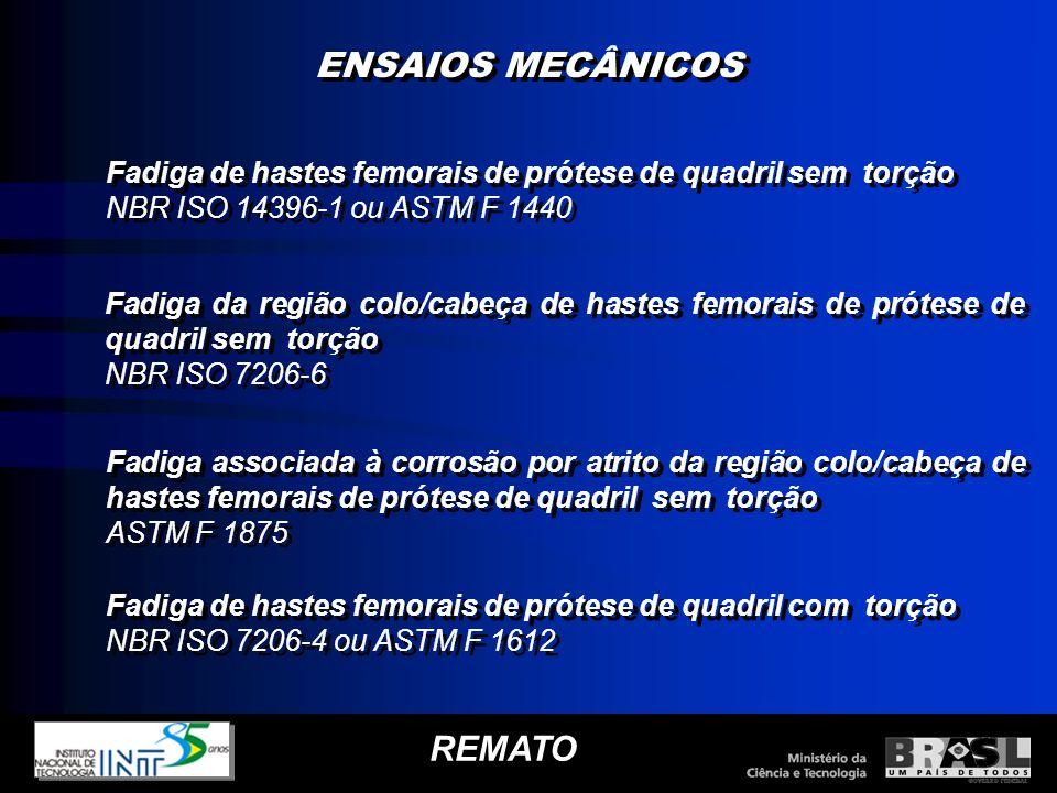 ENSAIOS MECÂNICOS REMATO Fadiga de hastes femorais de prótese de quadril sem torção NBR ISO 14396-1 ou ASTM F 1440 Fadiga de hastes femorais de prótes