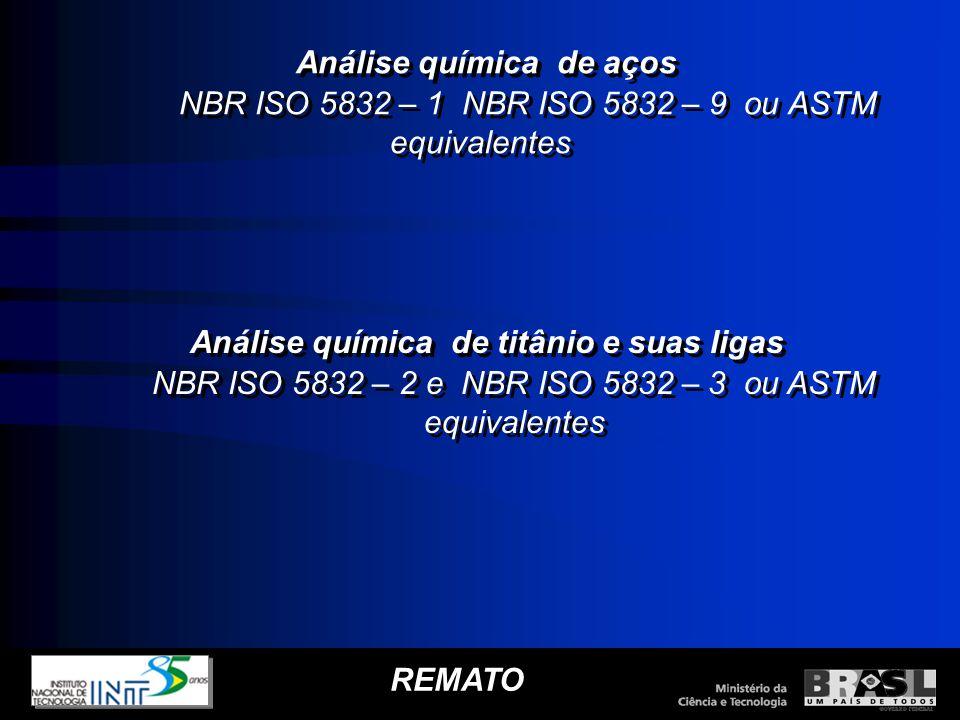 REMATO Análise química de aços NBR ISO 5832 – 1 NBR ISO 5832 – 9 ou ASTM equivalentes Análise química de aços NBR ISO 5832 – 1 NBR ISO 5832 – 9 ou AST