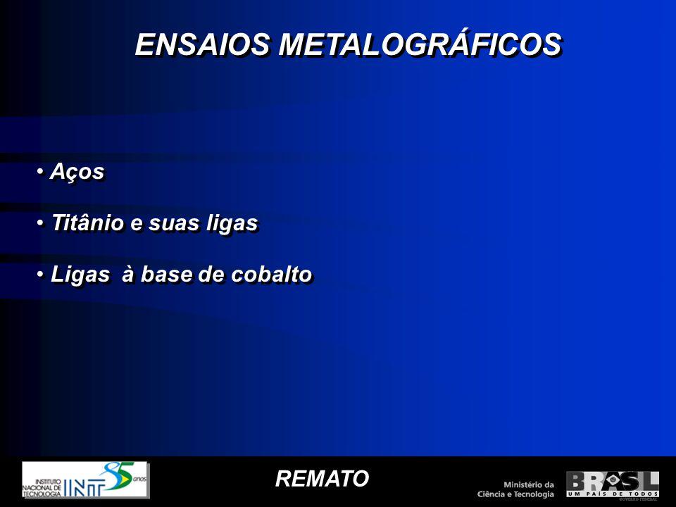 REMATO ENSAIOS METALOGRÁFICOS Aços Titânio e suas ligas Ligas à base de cobalto ENSAIOS METALOGRÁFICOS Aços Titânio e suas ligas Ligas à base de cobal