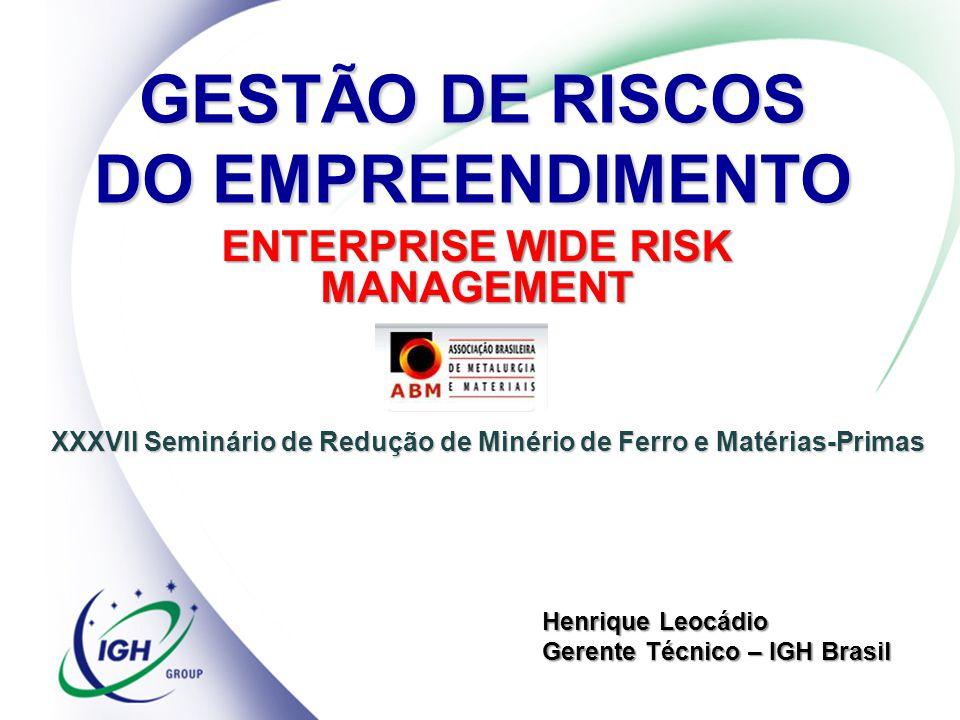 GESTÃO DE RISCOS DO EMPREENDIMENTO ENTERPRISE WIDE RISK MANAGEMENT Henrique Leocádio Gerente Técnico – IGH Brasil XXXVII Seminário de Redução de Minér