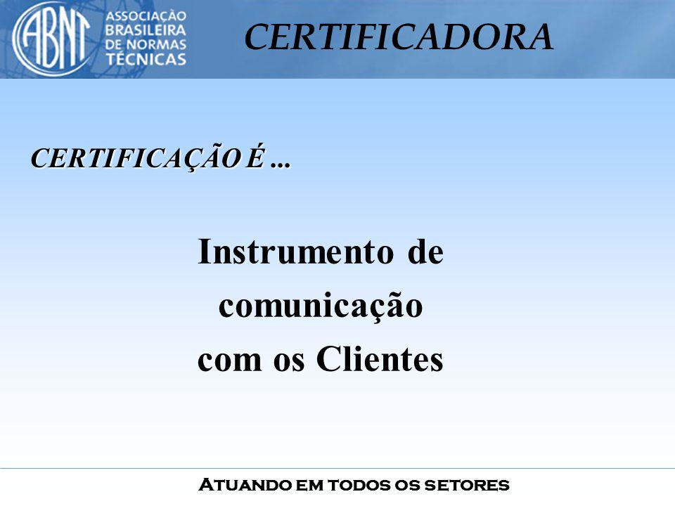 Atuando em todos os setores CERTIFICADORA CERTIFICAÇÃO É... Instrumento de comunicação com os Clientes