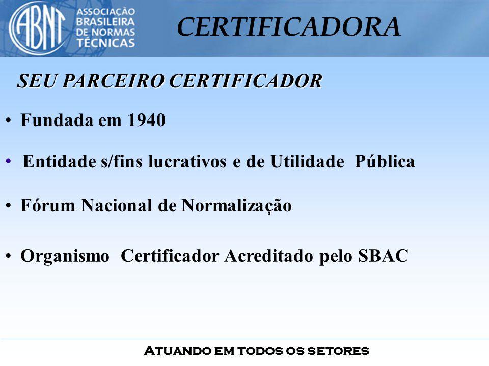 Atuando em todos os setores CERTIFICADORA Fundada em 1940 Fórum Nacional de Normalização Organismo Certificador Acreditado pelo SBAC Entidade s/fins l
