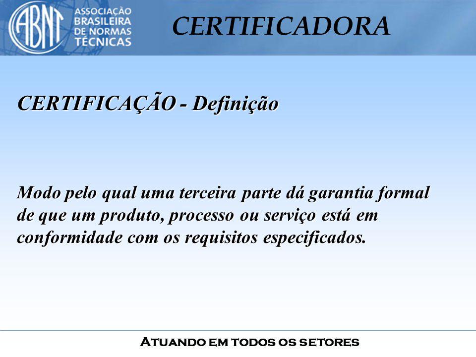 Atuando em todos os setores CERTIFICADORA CERTIFICAÇÃO - Definição Modo pelo qual uma terceira parte dá garantia formal de que um produto, processo ou