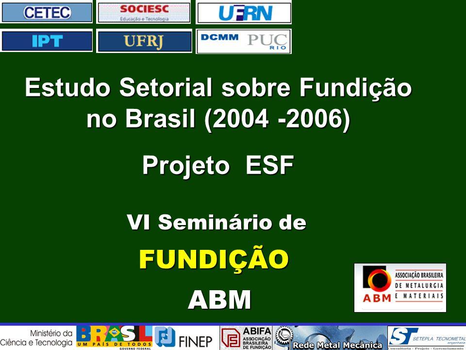 VI Seminário de VI Seminário deFUNDIÇÃO ABM ABM Estudo Setorial sobre Fundição no Brasil (2004 -2006) Projeto ESF
