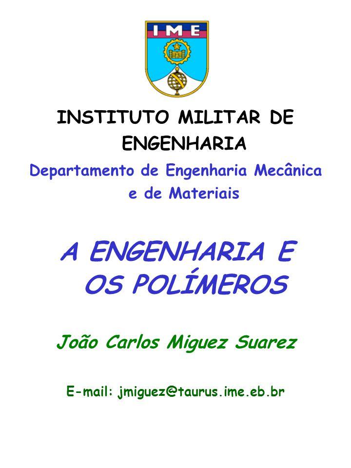 INSTITUTO MILITAR DE ENGENHARIA Departamento de Engenharia Mecânica e de Materiais A ENGENHARIA E OS POLÍMEROS João Carlos Miguez Suarez E-mail: jmigu