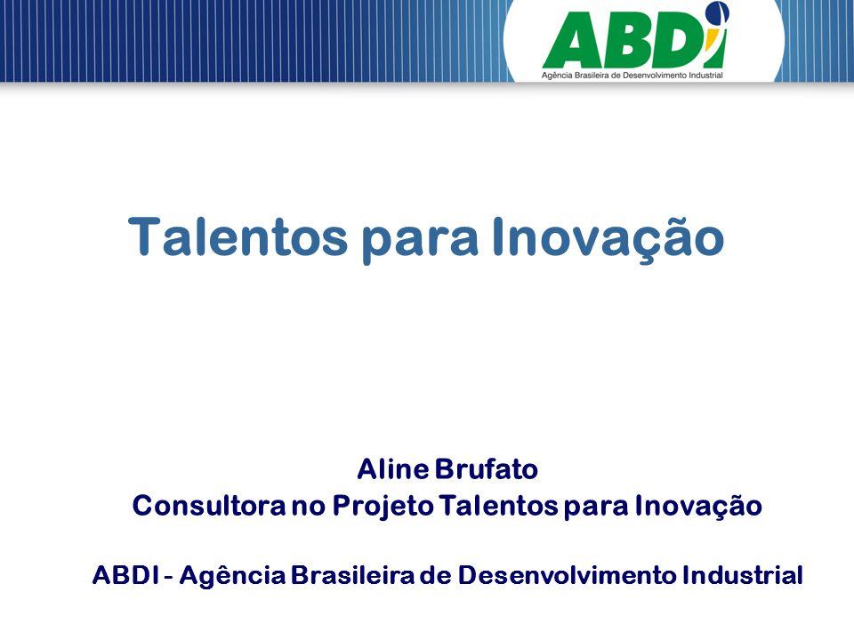 Talentos para Inovação Aline Brufato Consultora no Projeto Talentos para Inovação ABDI - Agência Brasileira de Desenvolvimento Industrial