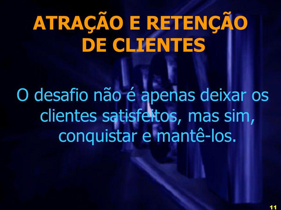11 ATRAÇÃO E RETENÇÃO DE CLIENTES O desafio não é apenas deixar os clientes satisfeitos, mas sim, conquistar e mantê-los.