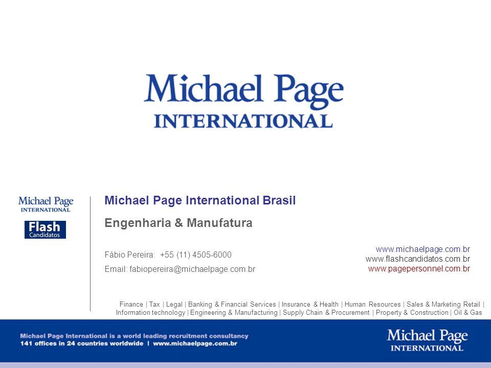 Michael Page International Brasil Engenharia & Manufatura Fábio Pereira: +55 (11) 4505-6000 Email: fabiopereira@michaelpage.com.br www.michaelpage.com.br www.flashcandidatos.com.br www.pagepersonnel.com.br Finance | Tax | Legal | Banking & Financial Services | Insurance & Health | Human Resources | Sales & Marketing Retail | Information technology | Engineering & Manufacturing | Supply Chain & Procurement | Property & Construction | Oil & Gas